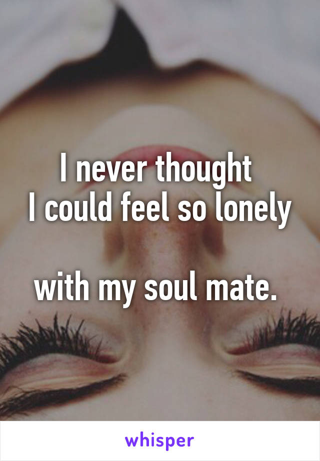 I never thought  I could feel so lonely  with my soul mate.