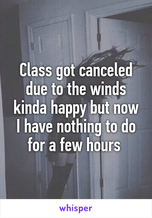 Class got canceled due to the winds kinda happy but now I have nothing to do for a few hours