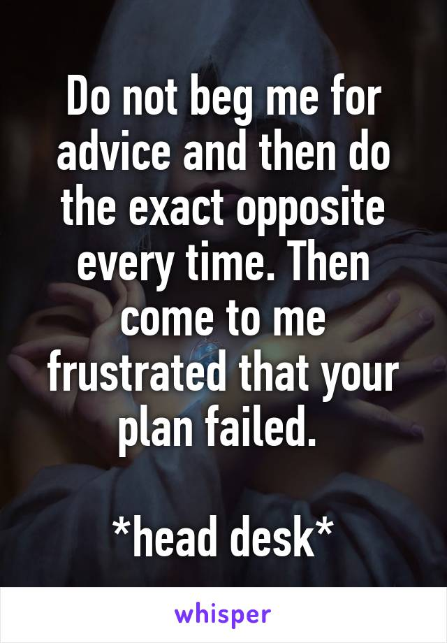 Do not beg me for advice and then do the exact opposite every time. Then come to me frustrated that your plan failed.   *head desk*