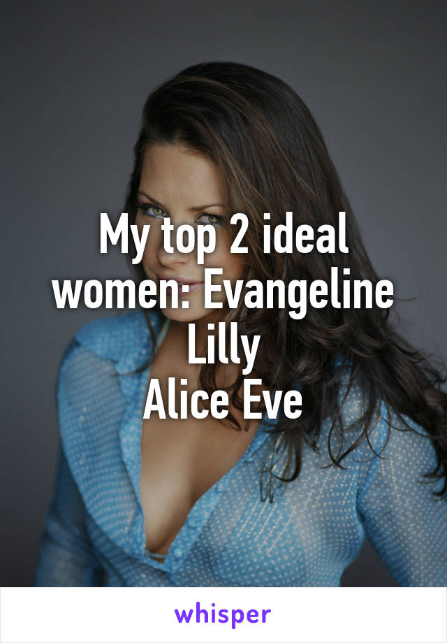 My top 2 ideal women: Evangeline Lilly Alice Eve