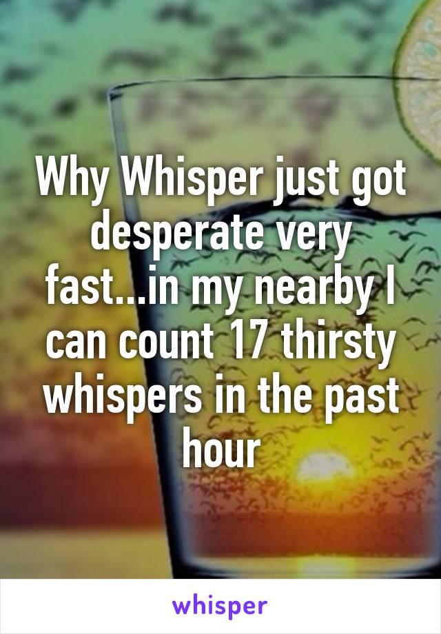 Why Whisper just got desperate very fast...in my nearby I can count 17 thirsty whispers in the past hour