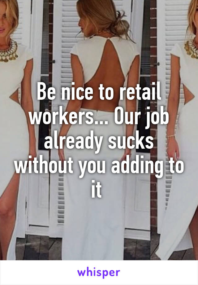Be nice to retail workers... Our job already sucks without you adding to it