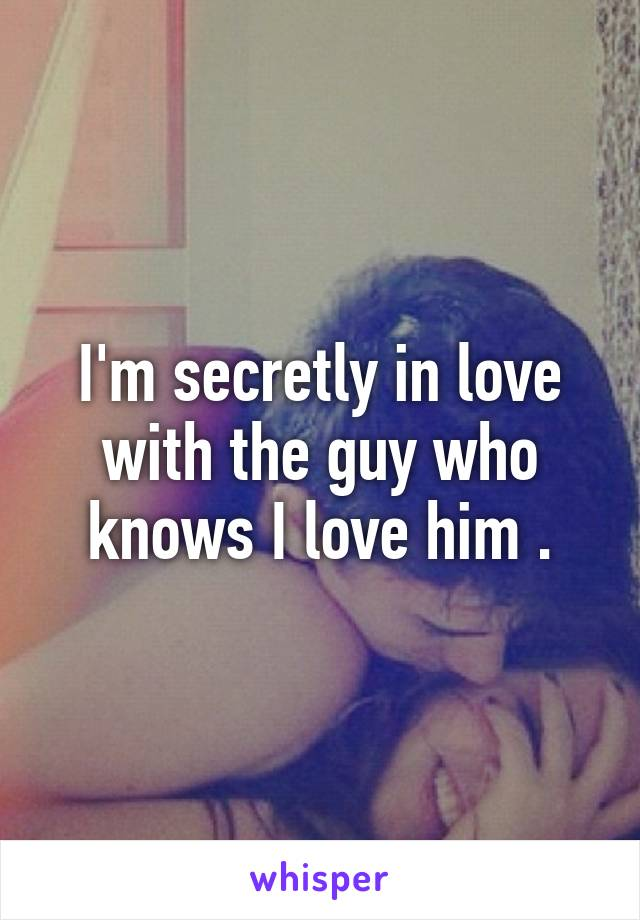 I'm secretly in love with the guy who knows I love him .