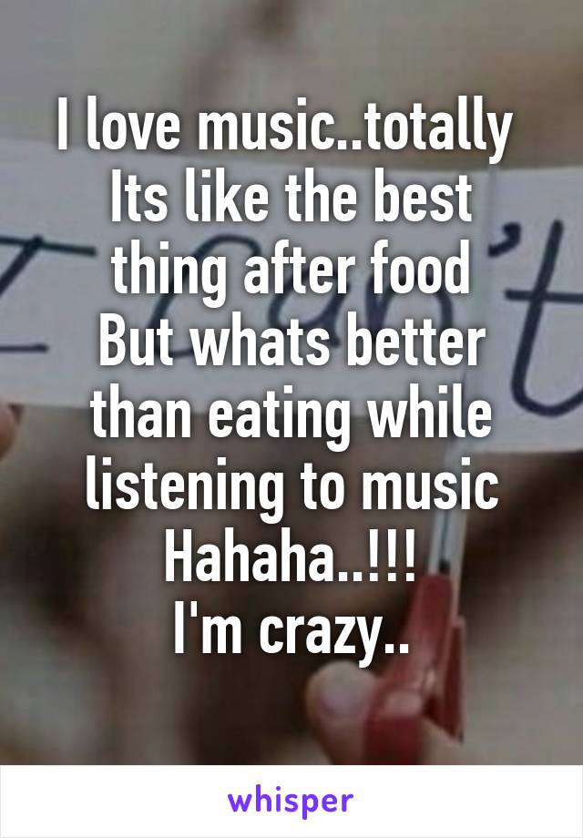 I love music..totally  Its like the best thing after food But whats better than eating while listening to music Hahaha..!!! I'm crazy..
