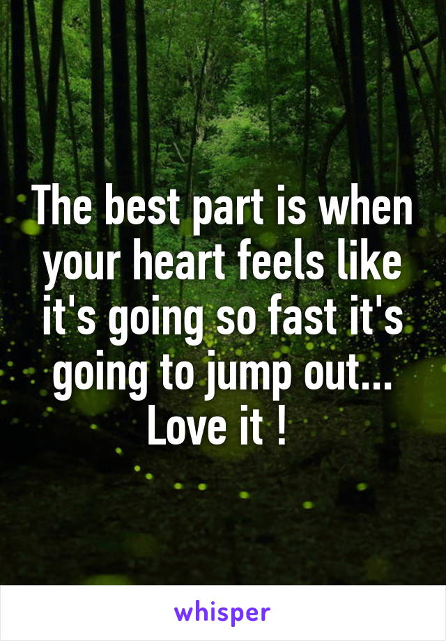 The best part is when your heart feels like it's going so fast it's going to jump out... Love it !