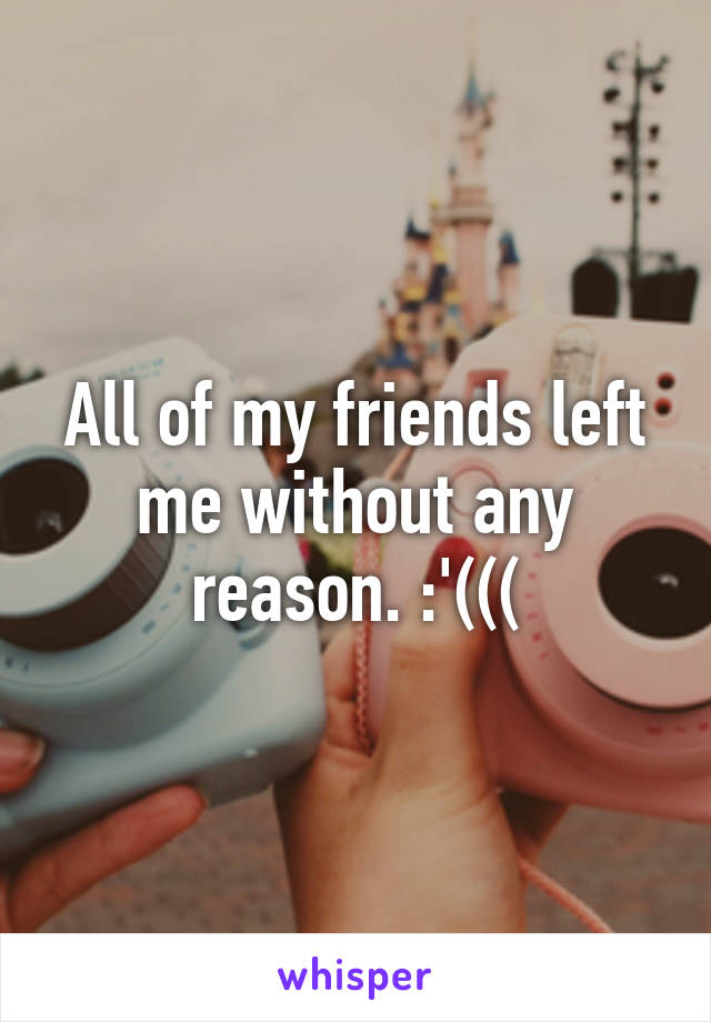 All of my friends left me without any reason. :'(((