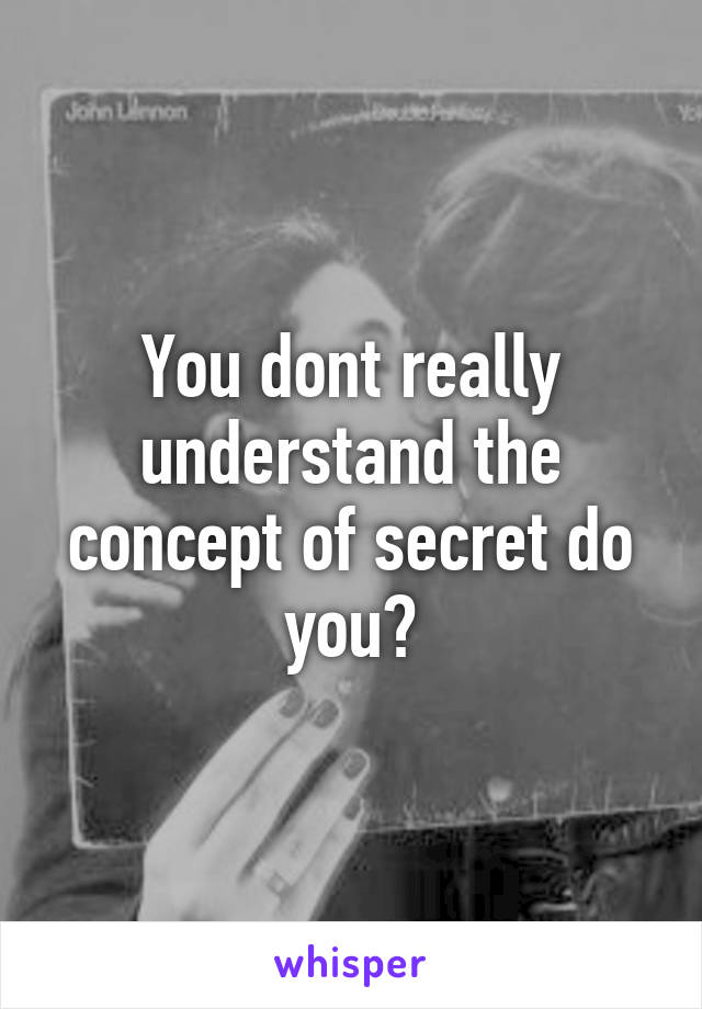 You dont really understand the concept of secret do you?