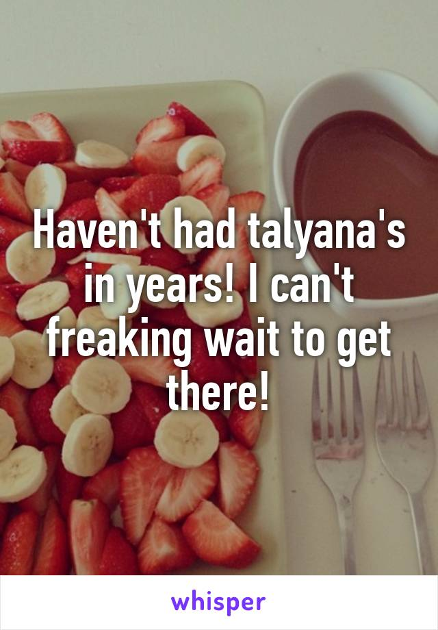 Haven't had talyana's in years! I can't freaking wait to get there!