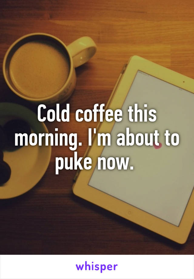 Cold coffee this morning. I'm about to puke now.