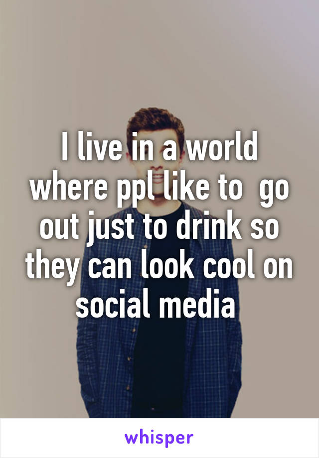 I live in a world where ppl like to  go out just to drink so they can look cool on social media