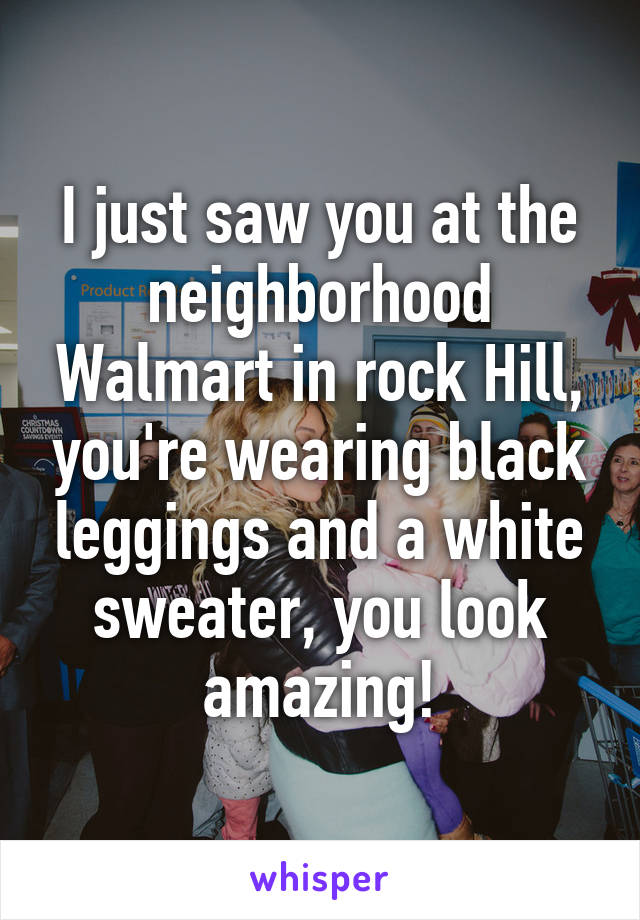 I just saw you at the neighborhood Walmart in rock Hill, you're wearing black leggings and a white sweater, you look amazing!
