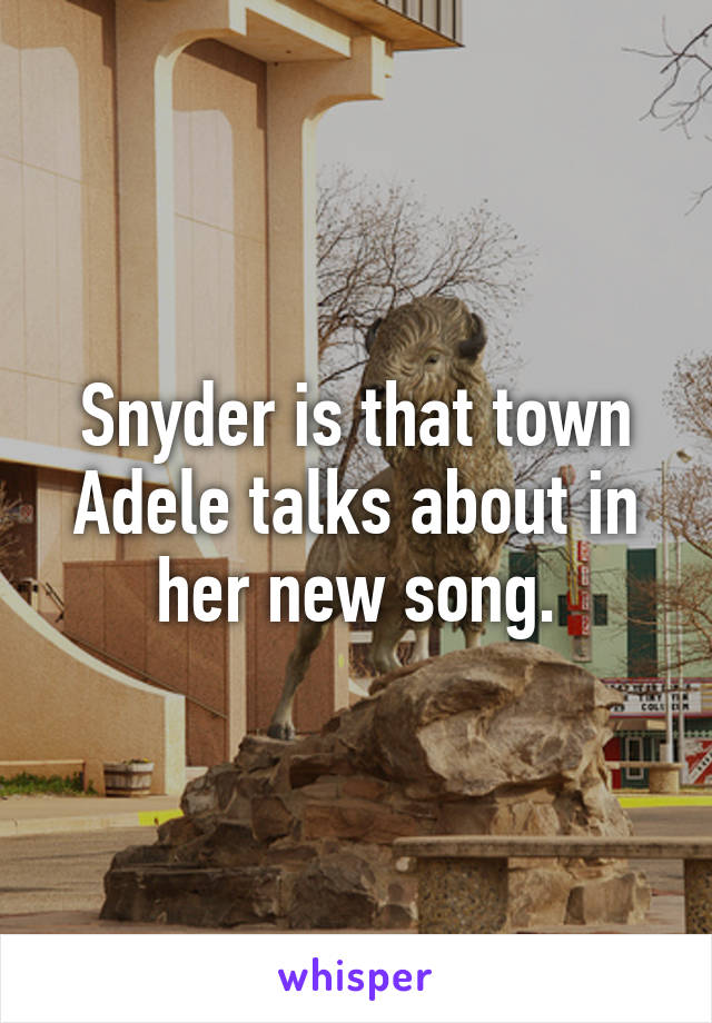 Snyder is that town Adele talks about in her new song.