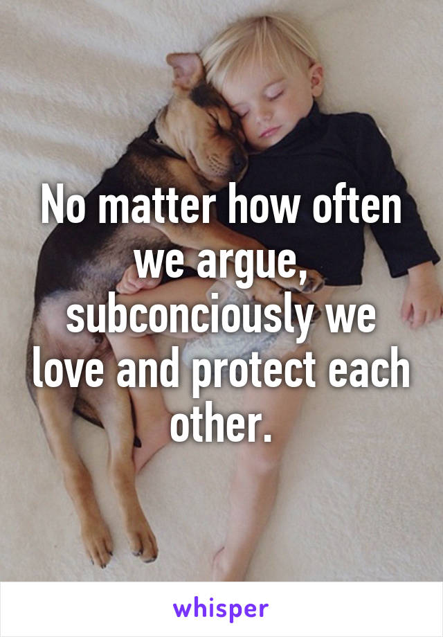No matter how often we argue, subconciously we love and protect each other.