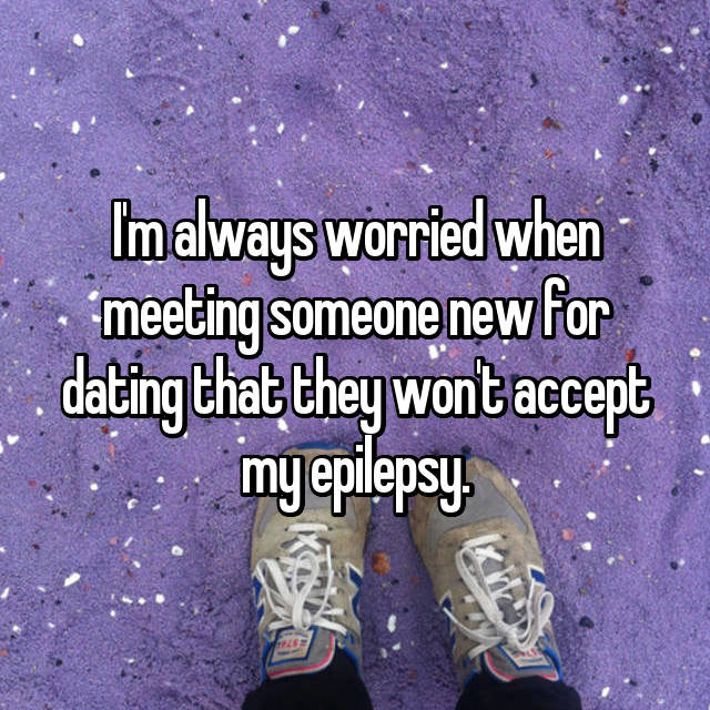 I'm always worried when meeting someone new for dating that they won't accept my epilepsy.