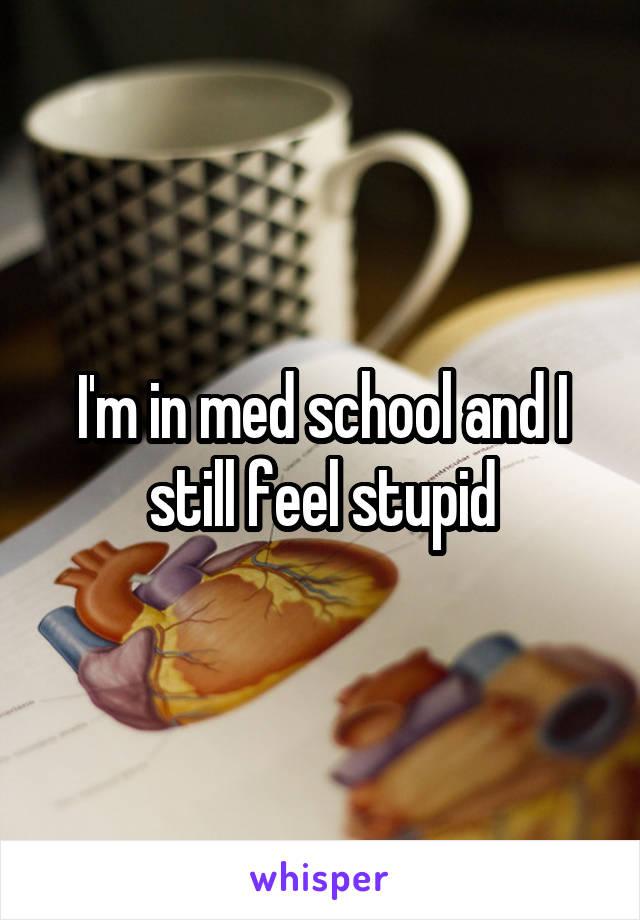 I'm in med school and I still feel stupid