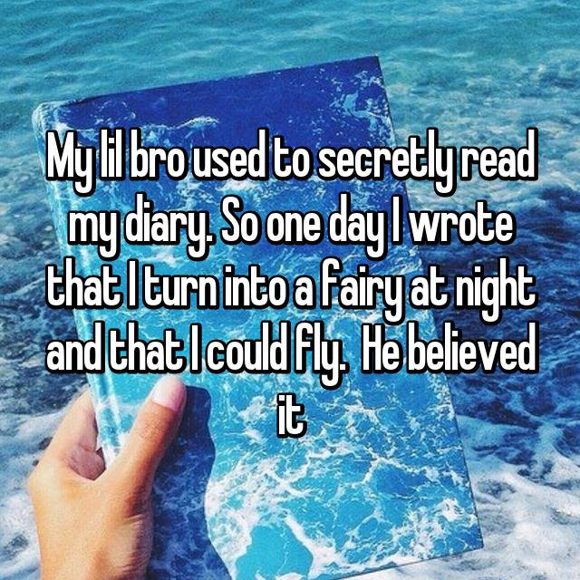 My lil bro used to secretly read my diary. So one day I wrote that I turn into a fairy at night and that I could fly.  He believed it😂😂