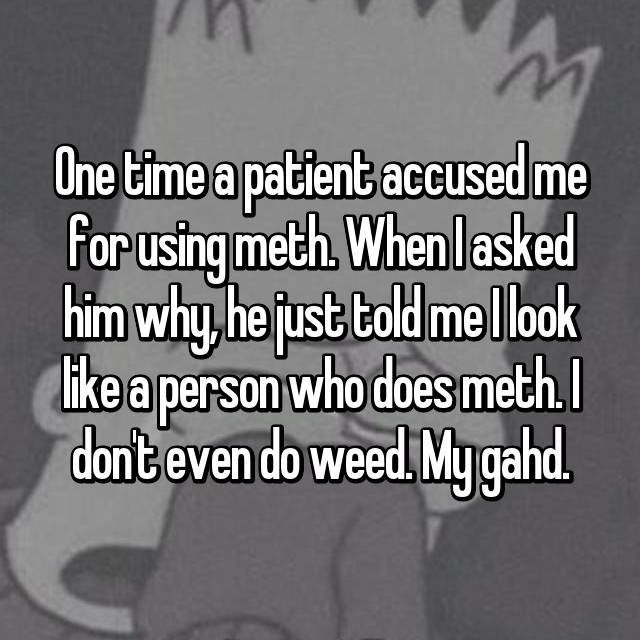 One time a patient accused me for using meth. When I asked him why, he just told me I look like a person who does meth. I don't even do weed. My gahd.