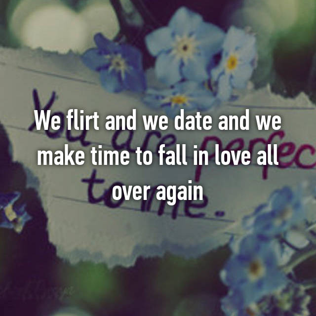 We flirt and we date and we make time to fall in love all over again
