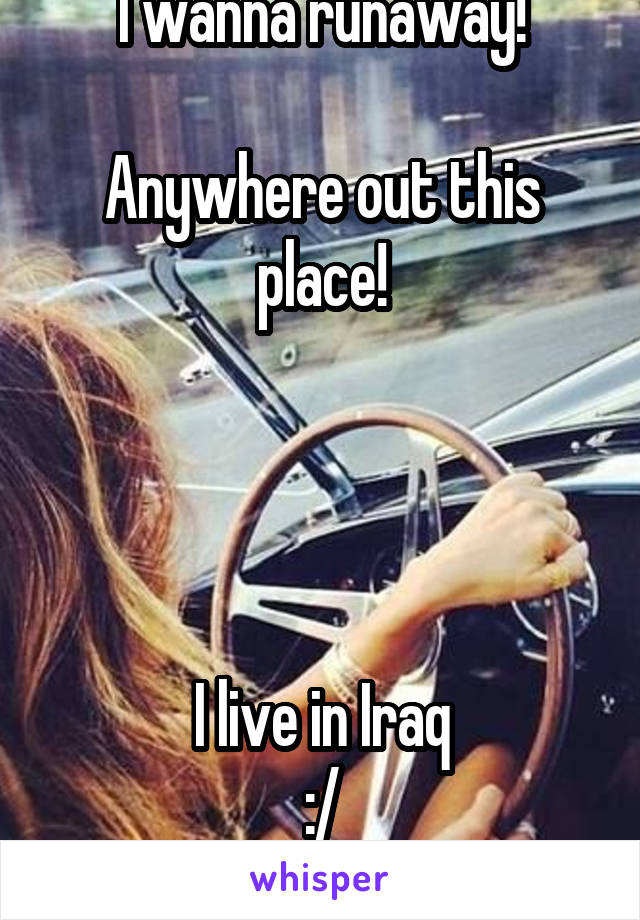 I wanna runaway!  Anywhere out this place!     I live in Iraq :/
