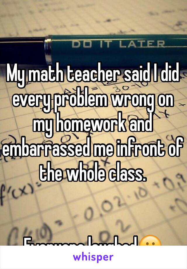 My math teacher said I did every problem wrong on my homework and embarrassed me infront of the whole class.   Everyone laughed😕