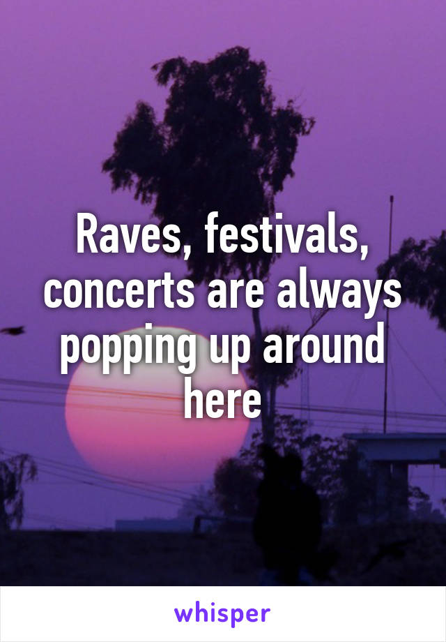 Raves, festivals, concerts are always popping up around here