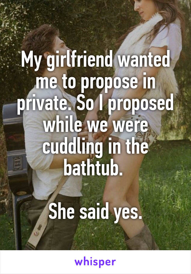 My girlfriend wanted me to propose in private. So I proposed while we were cuddling in the bathtub.   She said yes.