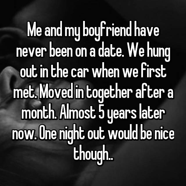 Me and my boyfriend have never been on a date. We hung out in the car when we first met. Moved in together after a month. Almost 5 years later now. One night out would be nice though..