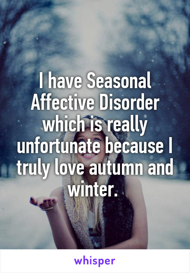 I have Seasonal Affective Disorder which is really unfortunate because I truly love autumn and winter.