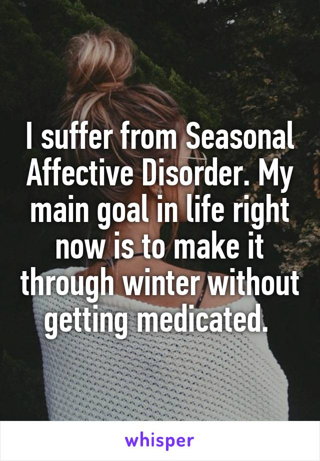 I suffer from Seasonal Affective Disorder. My main goal in life right now is to make it through winter without getting medicated.