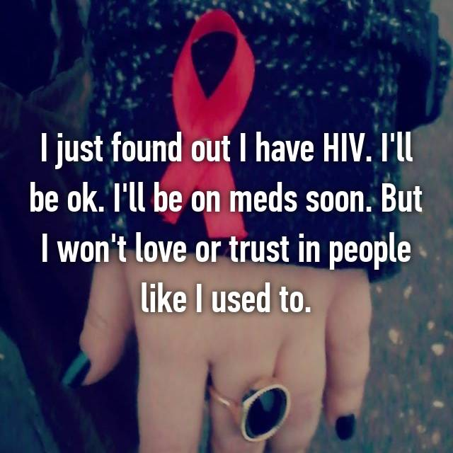 I just found out I have HIV. I'll be ok. I'll be on meds soon. But I won't love or trust in people like I used to.