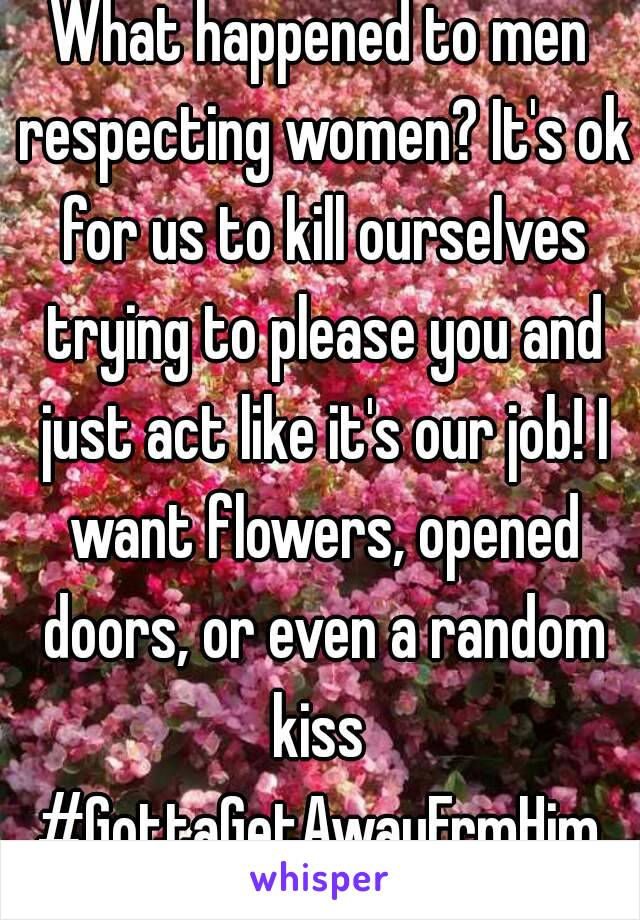 What happened to men respecting women? It's ok for us to kill ourselves trying to please you and just act like it's our job! I want flowers, opened doors, or even a random kiss  #GottaGetAwayFrmHim