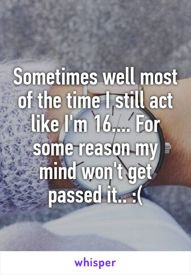 Sometimes well most of the time I still act like I'm 16.... For some reason my mind won't get passed it.. :(