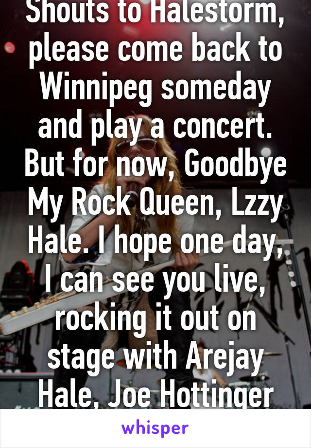 Shouts to Halestorm, please come back to Winnipeg someday and play a concert. But for now, Goodbye My Rock Queen, Lzzy Hale. I hope one day, I can see you live, rocking it out on stage with Arejay Hale, Joe Hottinger and Josh Smith.