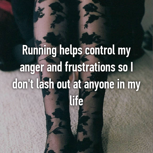 Running helps control my anger and frustrations so I don't lash out at anyone in my life