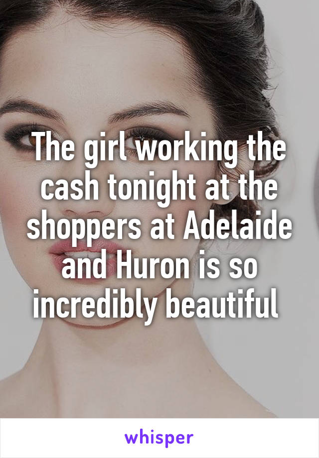 The girl working the cash tonight at the shoppers at Adelaide and Huron is so incredibly beautiful