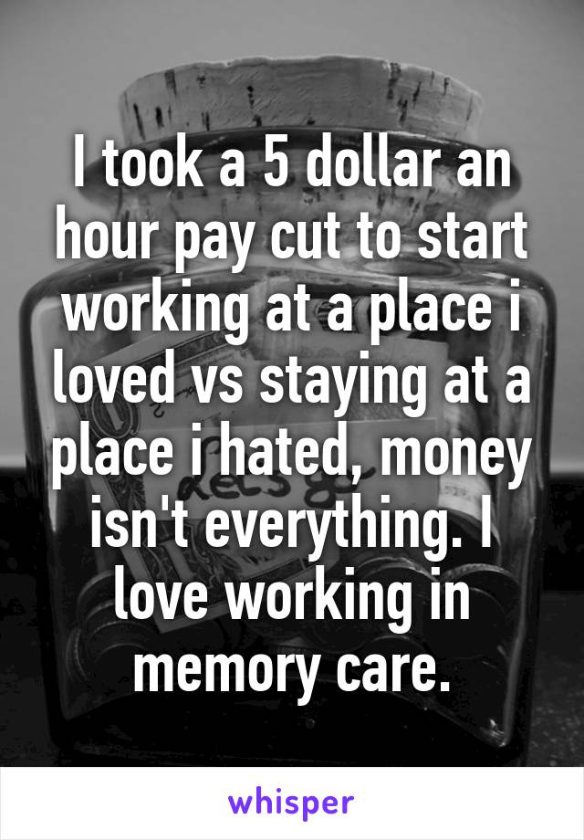 I took a 5 dollar an hour pay cut to start working at a place i loved vs staying at a place i hated, money isn't everything. I love working in memory care.