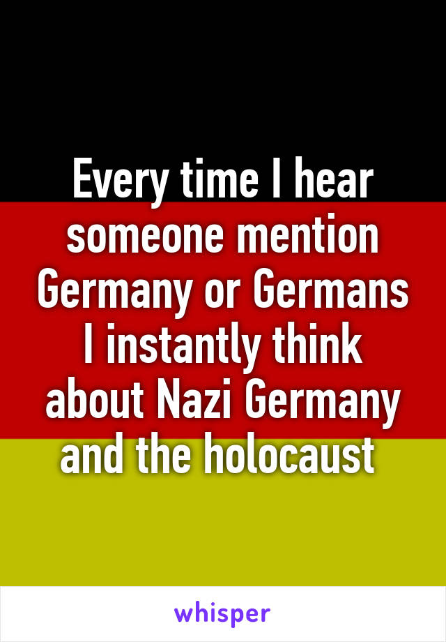 Every time I hear someone mention Germany or Germans I instantly think about Nazi Germany and the holocaust