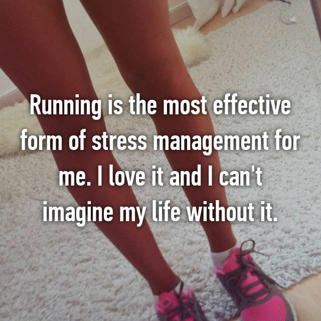 Running is the most effective form of stress management for me. I love it and I can't imagine my life without it.