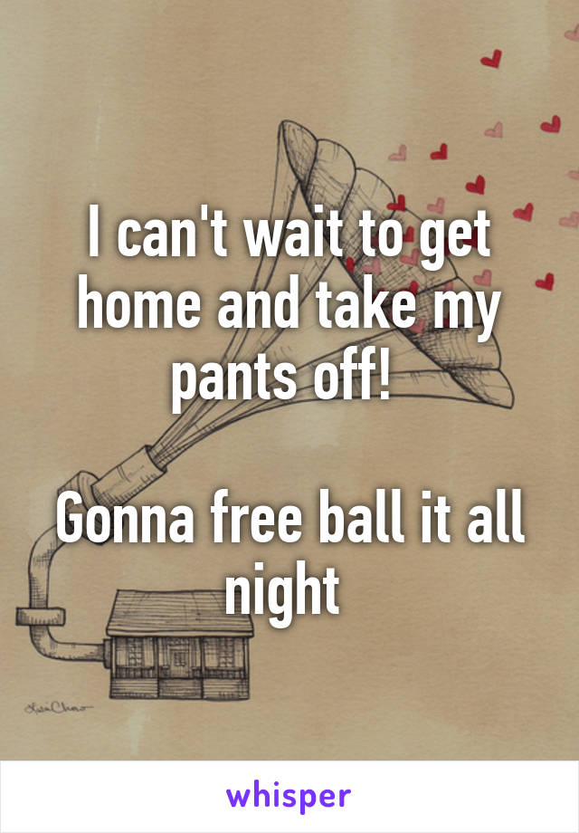 I can't wait to get home and take my pants off!   Gonna free ball it all night