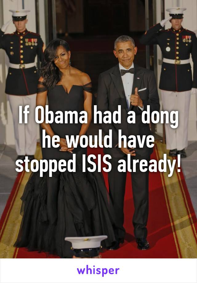 If Obama had a dong he would have stopped ISIS already!