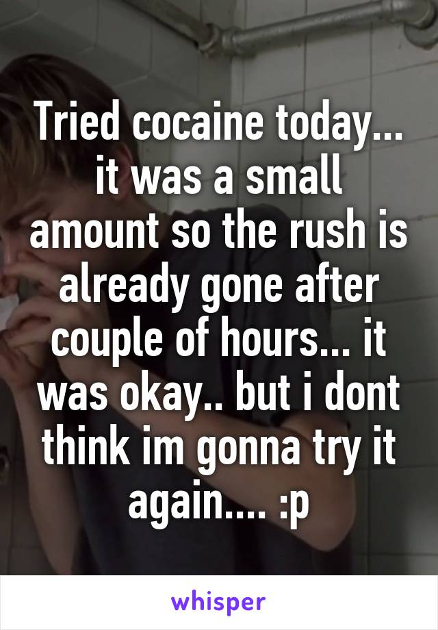 Tried cocaine today... it was a small amount so the rush is already gone after couple of hours... it was okay.. but i dont think im gonna try it again.... :p
