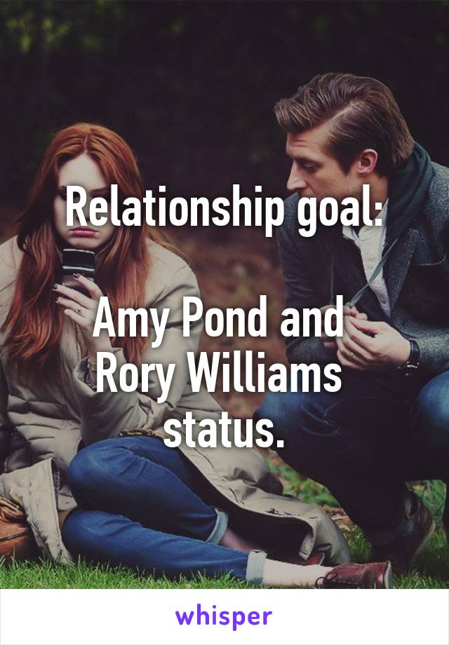 Relationship goal:  Amy Pond and  Rory Williams  status.
