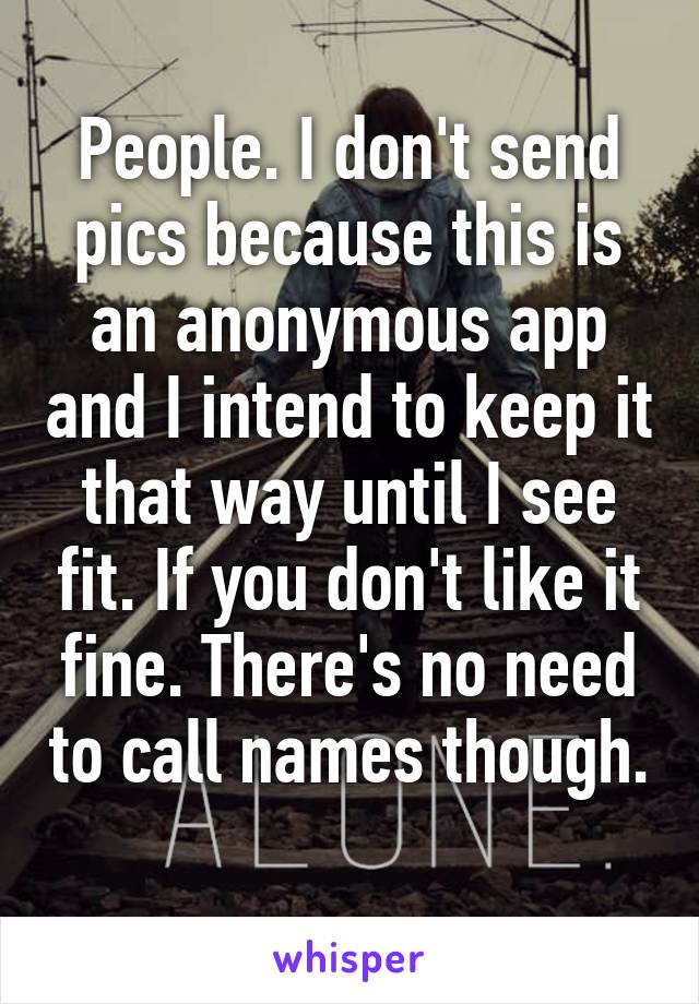 People. I don't send pics because this is an anonymous app and I intend to keep it that way until I see fit. If you don't like it fine. There's no need to call names though.
