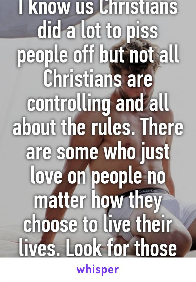 I know us Christians did a lot to piss people off but not all Christians are controlling and all about the rules. There are some who just love on people no matter how they choose to live their lives. Look for those Christians. They exist