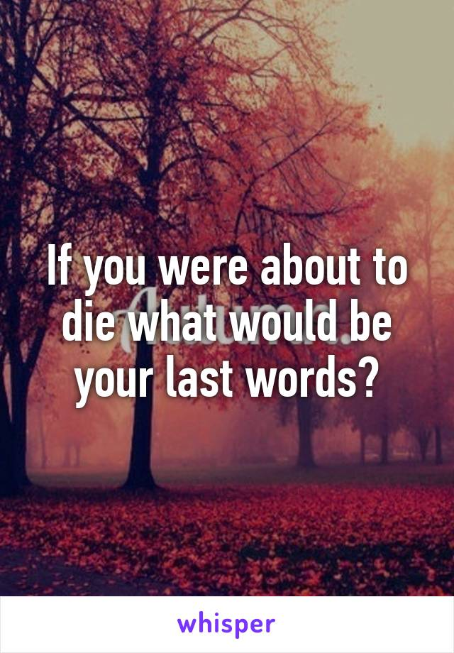 If you were about to die what would be your last words?