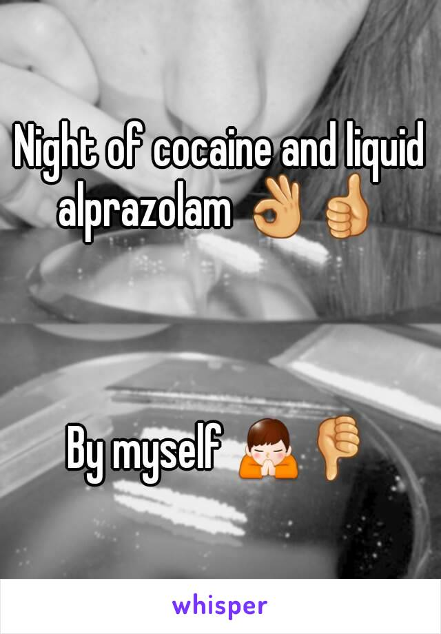 Night of cocaine and liquid alprazolam 👌👍     By myself 🙏👎
