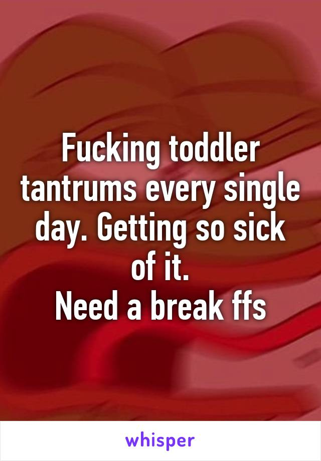 Fucking toddler tantrums every single day. Getting so sick of it. Need a break ffs