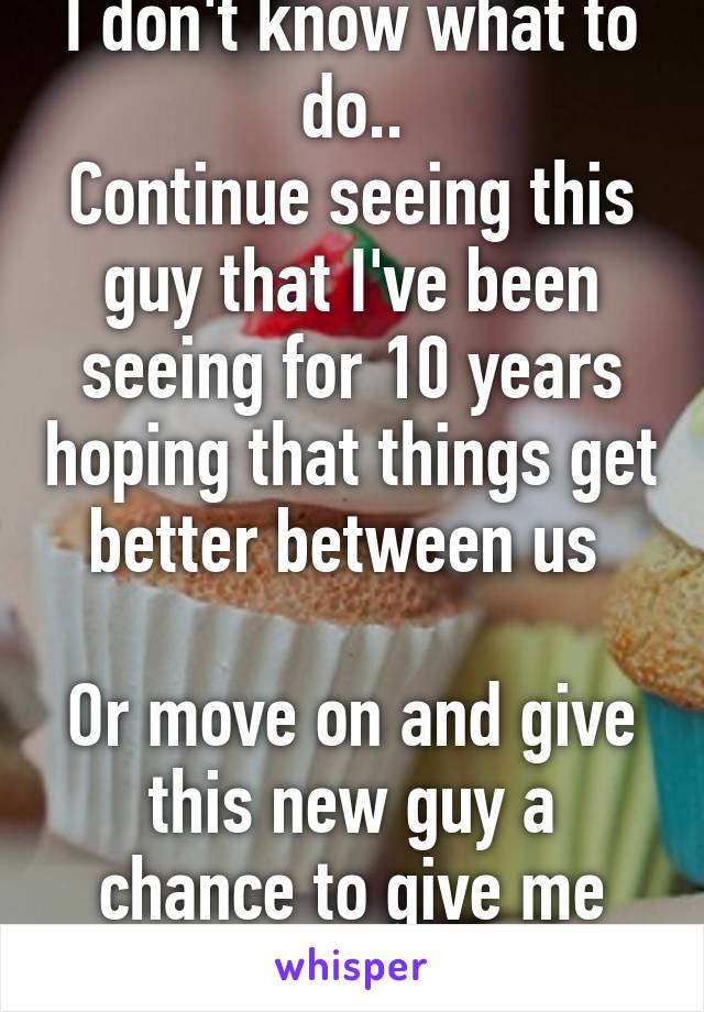 I don't know what to do.. Continue seeing this guy that I've been seeing for 10 years hoping that things get better between us   Or move on and give this new guy a chance to give me what the other guy