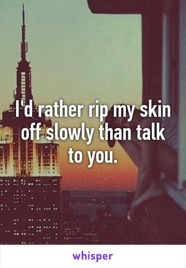 I'd rather rip my skin off slowly than talk to you.