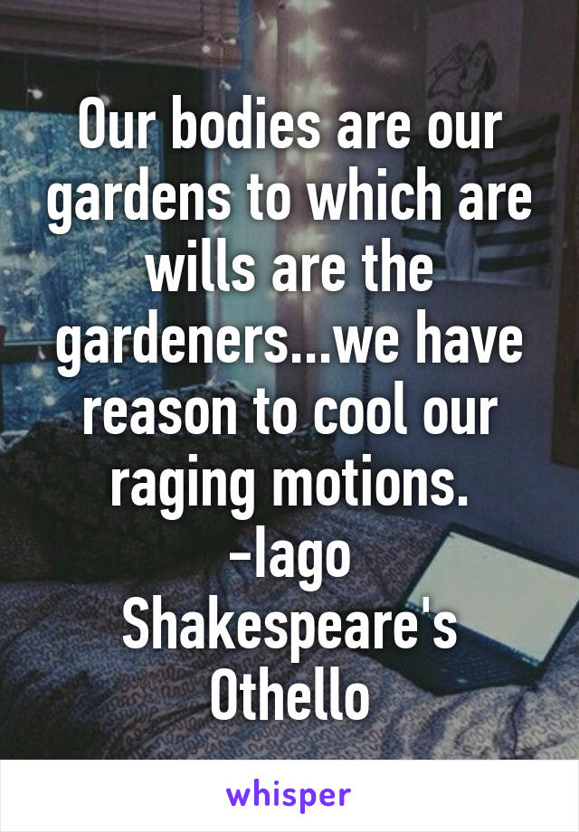 Our bodies are our gardens to which are wills are the gardeners...we have reason to cool our raging motions. -Iago Shakespeare's Othello